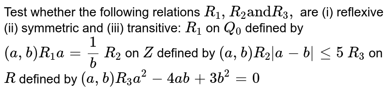 """Test whether   the following relations `R_1,R_2""""and""""R_3,""""""""` are (i) reflexive (ii) symmetric and (iii) transitive: `R_1` on `Q_0` defined by `(a , b)R_1 a=1/b`  `R_2` on `Z` defined by `(a , b)R_2
