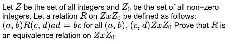 Let `Z` be the set of   all integers and `Z_0` be the set of   all non=zero integers. Let a relation `R` on `ZxZ_0` be defined as   follows: `(a , b)R(c , d) a d=b c` for all `(a , b),(c , d)ZxZ_0`  Prove that `R` is an   equivalence relation on `ZxZ_0dot`