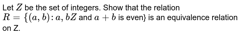Let `Z` be the set of   integers. Show that the relation `R={(a , b): a , bZ` and `a+b` is even} is   an equivalence relation on Z.