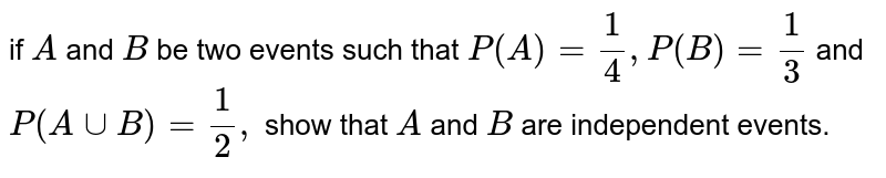 if `A` and `B` be two events   such that `P(A)=1/4, P(B)=1/3` and `P(AuuB)=1/2,` show that `A` and `B` are   independent events.