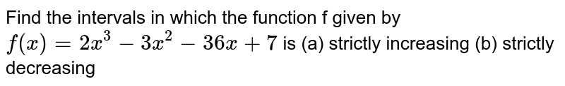 Find the intervals in which the function f given by `f(x)=2x^3-3x^2-36 x+7` is  (a) strictly increasing  (b) strictly decreasing