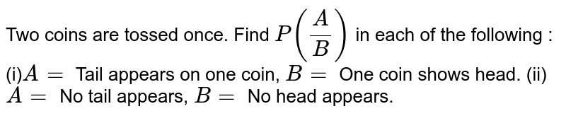 Two coins are   tossed once. Find `P(A/B)` in each of   the following : (i)`A=` Tail appears   on one coin, `B=` One coin shows head. (ii)`A=` No tail appears, `B=` No head appears.