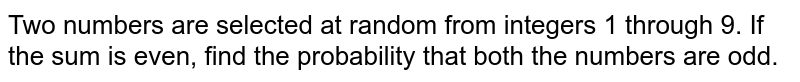 Two numbers   are selected at random from integers 1 through 9. If the sum is even, find   the probability that both the numbers are odd.