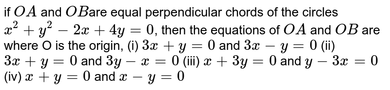 if ` OA ` and `OB `are equal perpendicular chords of the circles ` x^2 +y^2-2x+4y =0`, then the equations of ` OA ` and  `OB ` are where O is the origin, (i) `3x+y=0` and `3x-y=0` (ii) `3x+y=0` and `3y-x=0` (iii) `x+3y=0` and `y-3x=0` (iv) `x+y=0` and `x-y=0`