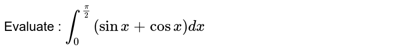 Evaluate :  `int_0^(pi/2)(sinx+cosx)dx`
