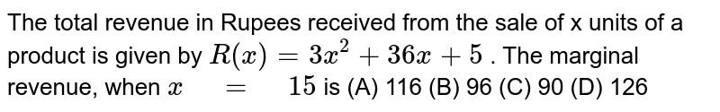 """The total revenue in Rupees received from the sale   of x units of a product is given by `R(x)=3x^2+36 x+5` . The marginal revenue, when `x"""" """"="""" """"15` is  (A) 116  (B)   96  (C) 90  (D) 126"""