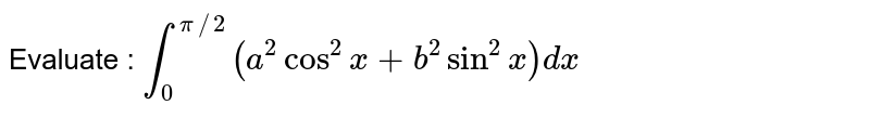 Evaluate :  `int_0^(pi//2)(a^2cos^2x+b^2sin^2x)dx`