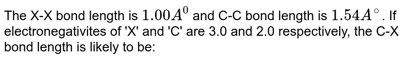 The X-X bond length is `1.00A^(0)` and C-C bond length is `1.54A^(@)`. If electronegativites of 'X' and 'C' are 3.0 and 2.0 respectively, the C-X bond length is likely to be: