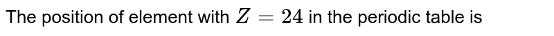 The position of element with `Z=24` in the periodic table is
