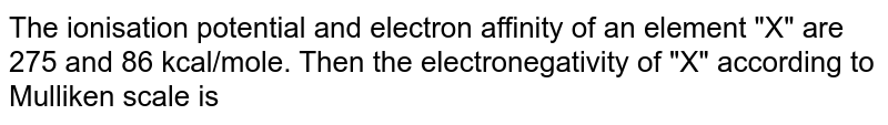 """The ionisation potential and electron affinity of an element """"X"""" are 275 and 86 kcal/mole. Then the electronegativity of """"X"""" according to Mulliken scale is"""