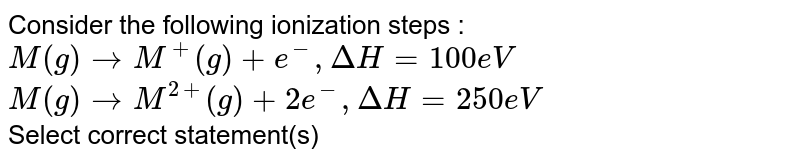 Consider the following ionization steps : <br> `M(g) rarr M^(+)(g) +e^(-), DeltaH=100eV` <br> `M(g) rarr M^(2+)(g)+2e^(-),DeltaH=250eV` <br> Select correct statement(s)