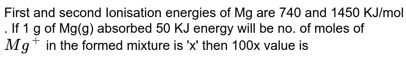 First and second Ionisation energies of Mg are 740 and 1450 KJ/mol . If 1 g of Mg(g) absorbed 50 KJ energy will be no. of moles of `Mg^(+)` in the formed mixture  is 'x' then 100x value is