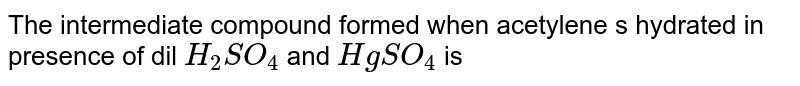 The intermediate compound formed when acetylene s hydrated in presence of dil `H_(2)SO_(4)` and `HgSO_(4)` is