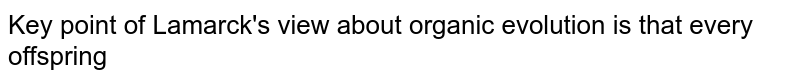 Key point of Lamarck's view about organic evolution is that every offspring