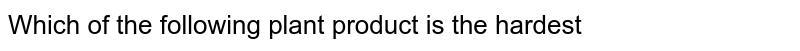 Which of the following plant product is the hardest