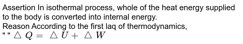 """Assertion In isothermal process, whole of the heat energy supplied to the body is converted into internal energy. <br> Reason According to the first laq of thermodynamics, <br>""""   """"`triangleQ=triangleU+triangleW`"""