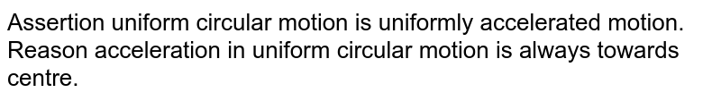 Assertion uniform circular motion is uniformly accelerated motion. <br> Reason acceleration in uniform circular motion is always towards centre.