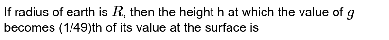 If radius of earth is `R`, then the height h at which the value of `g` becomes (1/49)th of its value at the surface is