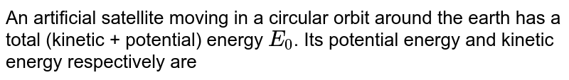 An artificial satellite moving in a circular orbit around the earth has a total (kinetic + potential) energy `E_(0)`. Its potential energy and kinetic energy respectively are