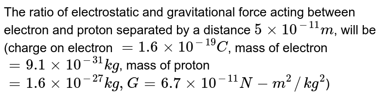 The ratio of electrostatic and gravitational force acting between electron and proton separated by a distance `5 xx 10^(-11)m`, will be (charge on electron `= 1.6 xx 10^(-19)C`, mass of electron `= 9.1 xx 10^(-31) kg`, mass of proton `= 1.6 xx 10^(-27) kg, G = 6.7 xx 10^(-11) N - m^(2)//kg^(2)`)