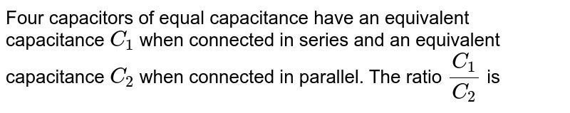 Four capacitors of equal capacitance have an equivalent capacitance `C_(1)` when connected in series and an equivalent capacitance `C_(2)` when connected in parallel. The ratio `(C_(1))/(C_(2))` is