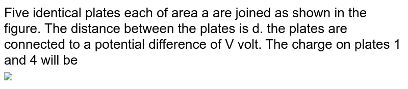 """Five identical plates each of area a are joined as shown in the figure. The distance between the plates is d. the plates are connected to a potential difference of V volt. The charge on plates 1 and 4 will be <br> <img src=""""https://d10lpgp6xz60nq.cloudfront.net/physics_images/ARH_NEET_PHY_OBJ_V02_C02_E01_308_Q01.png"""" width=""""80%"""">"""