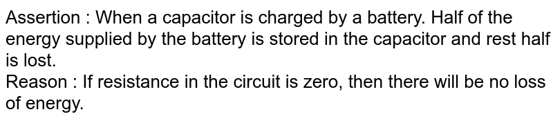 Assertion : When a capacitor is charged by a battery. Half of the energy supplied by the battery is stored in the capacitor and rest half is lost.<br> Reason : If resistance in the circuit is zero, then there will be no loss of energy.