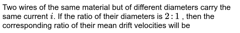 Two wires of the same material but of different diameters carry the same current `i`. If the ratio of their diameters is `2:1` , then the corresponding ratio of their mean drift velocities will be