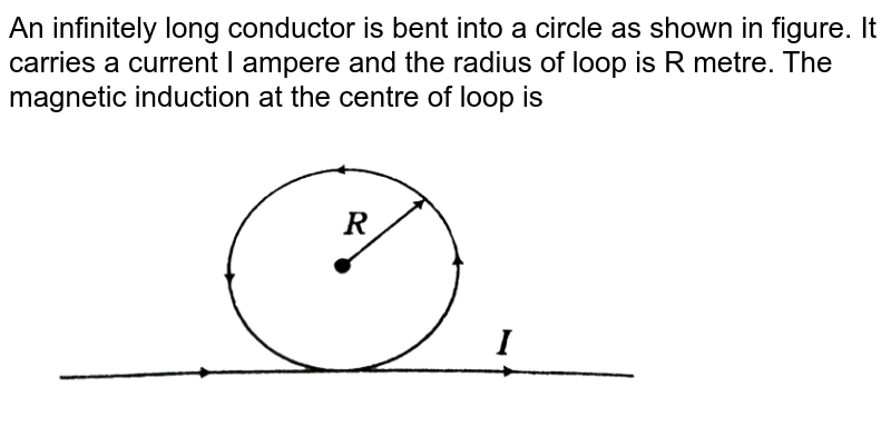 """An infinitely long conductor is bent into a circle as shown in figure. It carries a current I ampere and the radius of loop is R metre. The magnetic induction at the centre of loop is <br> <img src=""""https://d10lpgp6xz60nq.cloudfront.net/physics_images/ARH_NEET_PHY_OBJ_V02_C04_E01_081_Q01.png"""" width=""""80%"""">"""