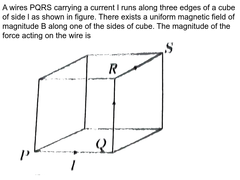 """A wires PQRS carrying a current I runs along three edges of a cube of side l as shown in figure. There exists a uniform magnetic field of magnitude B along one of the sides of cube. The magnitude of the force acting on the wire is  <br>  <img src=""""https://d10lpgp6xz60nq.cloudfront.net/physics_images/ARH_NEET_PHY_OBJ_V02_C04_E01_119_Q01.png"""" width=""""80%"""">"""