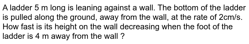 A ladder 5 m long is leaning against a wall. The   bottom of the ladder is pulled along the ground, away from the wall, at the   rate of 2cm/s. How fast is its height on the wall decreasing when the foot of   the ladder is 4 m away from the wall ?