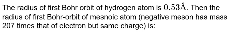 The radius of first Bohr orbit of hydrogen atom is `0.53Å`. Then the radius of first Bohr-orbit of mesnoic atom (negative meson has mass 207 times that of electron but same charge) is: