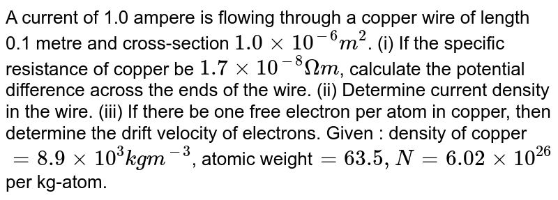 A current of 1.0 ampere is flowing through a copper wire of length 0.1 metre and cross-section `1.0xx10^(-6) m^(2)`. (i) If the specific resistance of copper be `1.7xx10^(-8) Omega m`, calculate the potential difference across the ends of the wire. (ii) Determine current density in the wire. (iii) If there be one free electron per atom in copper, then determine the drift velocity of electrons. Given : density of copper `=8.9xx10^(3) kg m^(-3)`, atomic weight`=63.5, N=6.02xx10^(26)` per kg-atom.