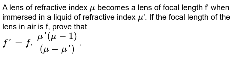A lens of refractive index `mu` becomes a lens of focal length f' when immersed in a liquid of refractive index `mu`'. If the focal length of the lens in air is f, prove that <br> `f' = f.(mu'(mu-1))/((mu-mu'))`.