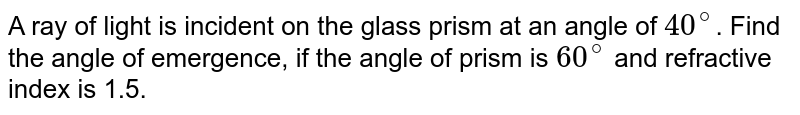 A ray of light is incident on the glass prism at an angle of `40^(@)`. Find the angle of emergence, if the angle of prism is `60^(@)` and refractive index is 1.5.
