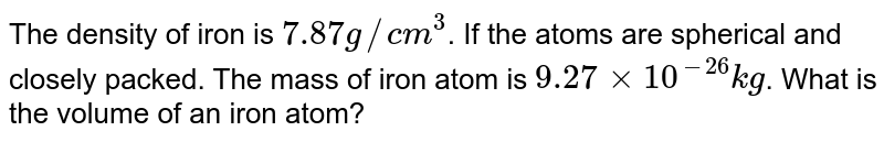 The density of iron is `7.87g//cm^(3)`. If the atoms are spherical and closely packed. The mass of iron atom is `9.27xx10^(-26)kg`. What is the volume of an iron atom?
