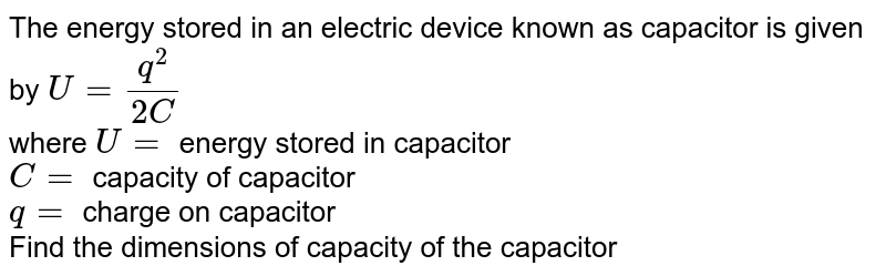The energy stored in an electric device known as capacitor is given by `U=(q^(2))/(2C)` <br> where `U=` energy stored in capacitor <br> `C=` capacity of  capacitor <br> `q=` charge on capacitor  <br> Find the dimensions of capacity of the capacitor