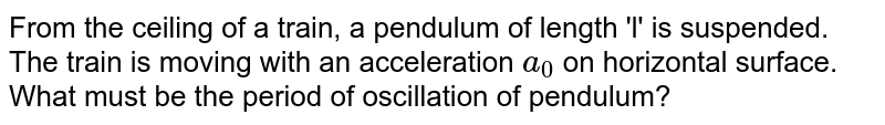 From the ceiling of a train, a pendulum of length 'l' is suspended. The train is moving with an acceleration `a_(0)` on horizontal surface. What must be the period of oscillation of pendulum?