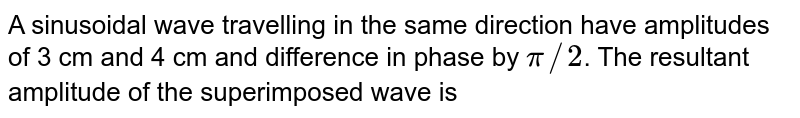 A sinusoidal wave travelling in the same direction have amplitudes of 3 cm and 4 cm and difference in phase by `pi//2`. The resultant amplitude of the superimposed wave is
