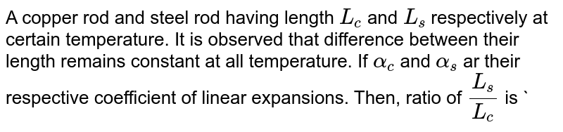 A copper rod and steel rod having length `L_(c)` and `L_(s)` respectively at certain temperature. It is observed that difference between their length remains constant at all temperature. If `alpha_(c)` and `alpha_(s)` ar their respective coefficient of linear expansions. Then, ratio of `L_(s)/L_(c)` is `