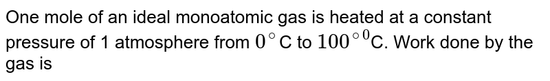 One mole of an ideal monoatomic gas is heated at a constant pressure of 1 atmosphere from `0^(@)`C to `100^(@0`C. Work done by the gas is
