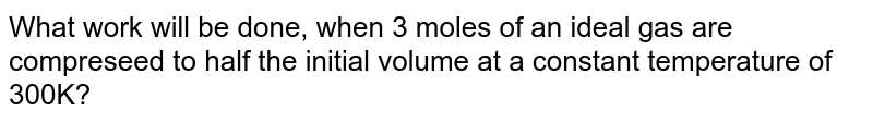 What work will be done, when 3 moles of an ideal gas are compreseed to half the initial volume at a constant temperature of 300K?