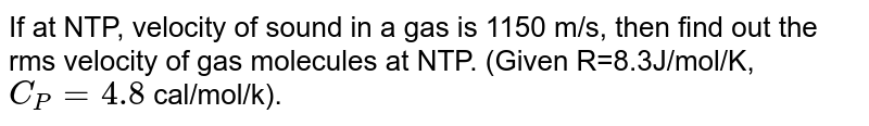 If at NTP, velocity of sound in a gas is 1150 m/s, then find out the rms velocity of gas molecules at NTP. (Given R=8.3J/mol/K, `C_(P)=4.8` cal/mol/k).