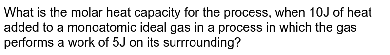 What is the molar heat capacity for the process, when 10J of heat added to a monoatomic ideal gas in a process in which the gas performs a work of 5J on its surrrounding?