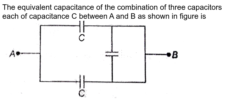 """The equivalent capacitance of the combination of three capacitors each of capacitance C between A and B as shown in figure is <br> <img src=""""https://d10lpgp6xz60nq.cloudfront.net/physics_images/BIT_PHY_C23_E01_029_Q01.png"""" width=""""80%"""">"""