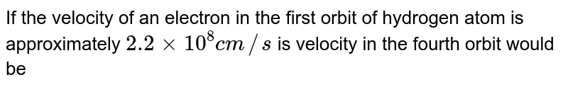 If the velocity of an electron in the first orbit of hydrogen atom is approximately `2.2xx10^(8) cm//s` is velocity in the fourth orbit would be