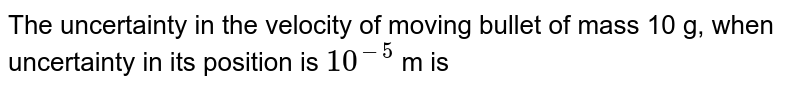 The uncertainty in the velocity of moving bullet of mass 10 g, when uncertainty in its position is `10^(-5)` m is