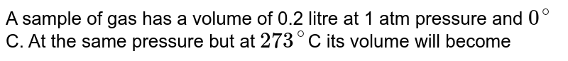 A sample of gas has a volume of 0.2 litre at 1 atm pressure and `0^(@)`C. At the same pressure but at `273^(@)`C its volume will become