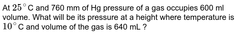 At `25^(@)`C and 760 mm of Hg pressure of a gas occupies 600 ml volume. What will be its pressure at a height where temperature is `10^(@)`C and volume of the gas is 640 mL ?