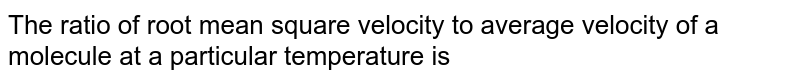 The ratio of root mean square velocity to average velocity of a  molecule at a particular temperature is